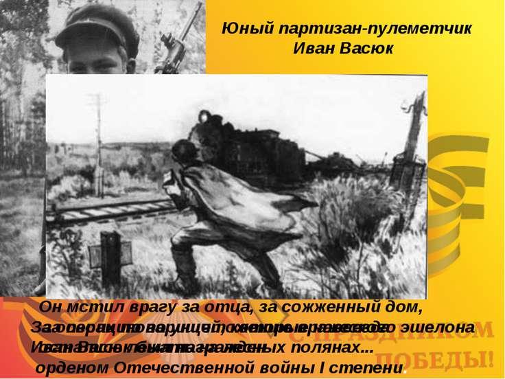 Юный партизан-пулеметчик Иван Васюк За операцию по уничтожению вражеского эше...
