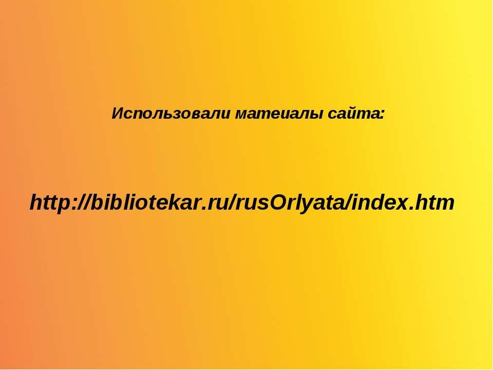 Использовали матеиалы сайта: http://bibliotekar.ru/rusOrlyata/index.htm