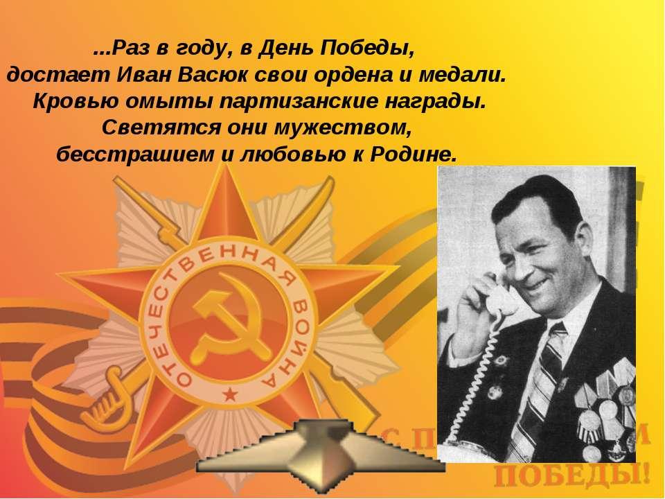 ...Раз в году, в День Победы, достает Иван Васюк свои ордена и медали. Кровью...