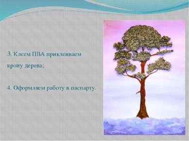 3. Клеем ПВА приклеиваем крону дерева; 4. Оформляем работу в паспарту.
