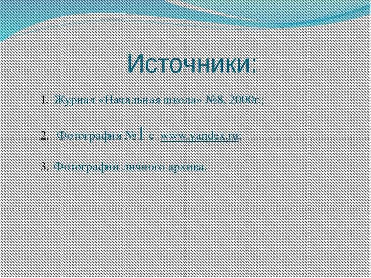 Источники: Журнал «Начальная школа» №8, 2000г.; Фотография №1 с www.yandex.ru...