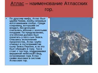 Атлас – наименование Атласских гор. По другому мифу, Атлас был царём Ливии, я...