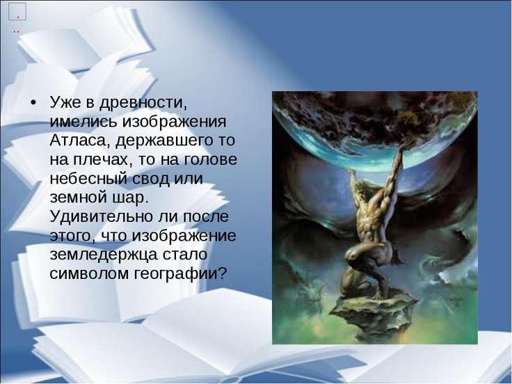 Уже в древности, имелись изображения Атласа, державшего то на плечах, то на г...