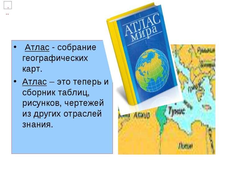 Атлас - собрание географических карт. Атлас – это теперь и сборник таблиц, ри...