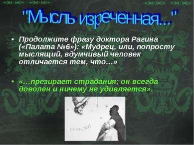 Продолжите фразу доктора Рагина («Палата №6»): «Мудрец, или, попросту мыслящи...