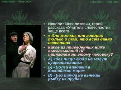 Ипполит Ипполитович, герой рассказа «Учитель словесности», чаще всего « Или м...