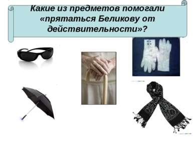 Какие из предметов помогали «прятаться Беликову от действительности»?