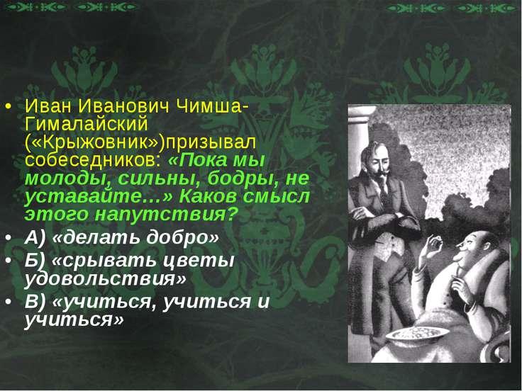 Иван Иванович Чимша-Гималайский («Крыжовник»)призывал собеседников: «Пока мы ...