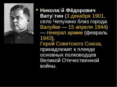 Никола й Фёдорович Вату тин (3 декабря 1901, село Чепухино близ города Валуйк...