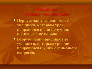 Рефлексия «Знание - полная чаша» Первую чашу заполняют те учащиеся, которым у...