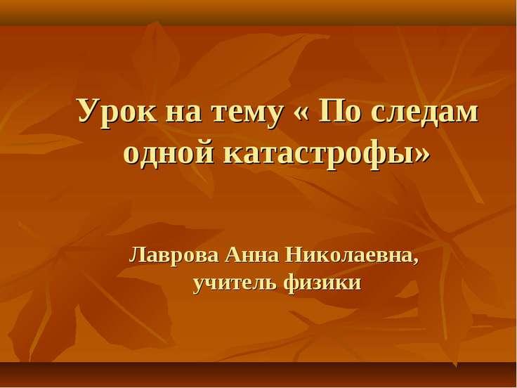 Урок на тему « По следам одной катастрофы» Лаврова Анна Николаевна, учитель ф...