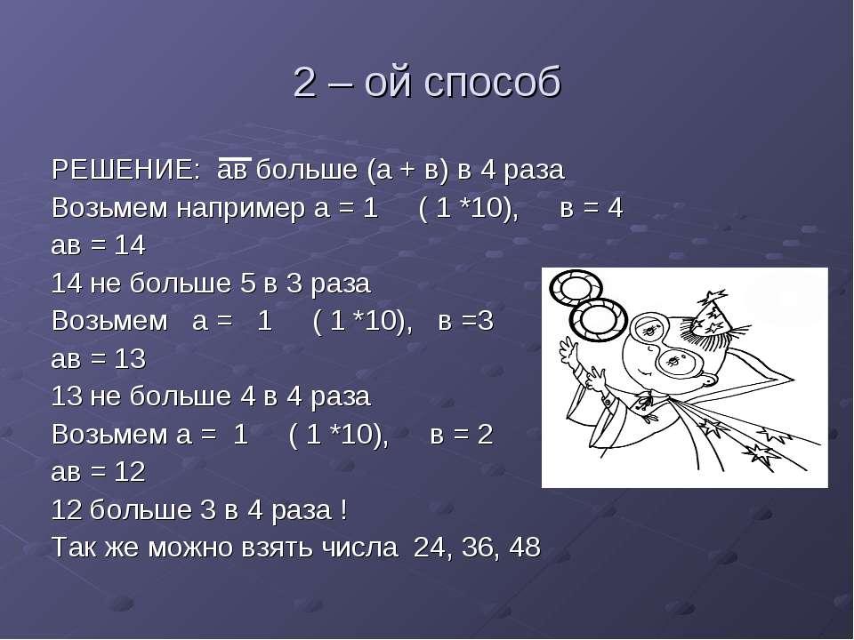 2 – ой способ РЕШЕНИЕ: ав больше (а + в) в 4 раза Возьмем например а = 1 ( 1 ...