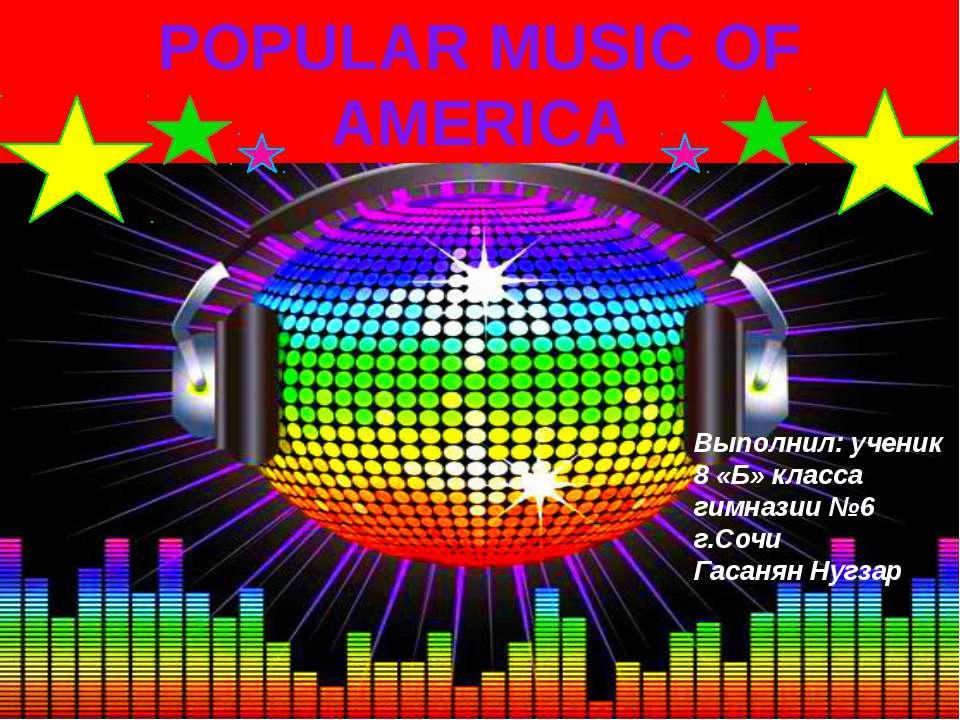 POPULARMUSICOF AMERICA Выполнил: ученик 8 «Б» класса гимназии №6 г.Сочи Гас...