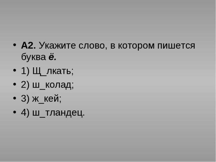 А2. Укажите слово, в котором пишется буква ё. 1) Щ_лкать; 2) ш_колад; 3) ж_ке...