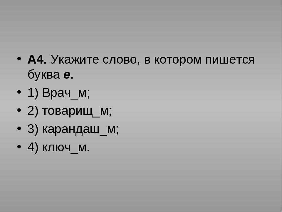 А4. Укажите слово, в котором пишется буква е. 1) Врач_м; 2) товарищ_м; 3) кар...