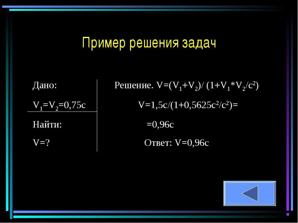 Дано: Решение. V=(V1+V2)/ (1+V1*V2/c2) V1=V2=0,75c V=1,5c/(1+0,5625c2/c2)= На...