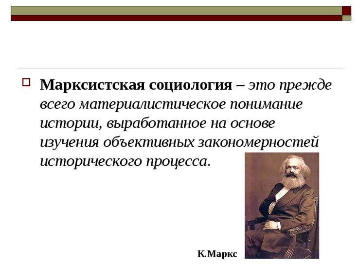 Марксистская социология – это прежде всего материалистическое понимание истор...