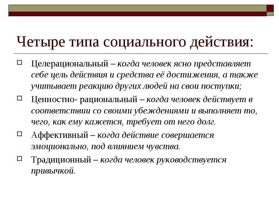 Четыре типа социального действия: Целерациональный – когда человек ясно предс...