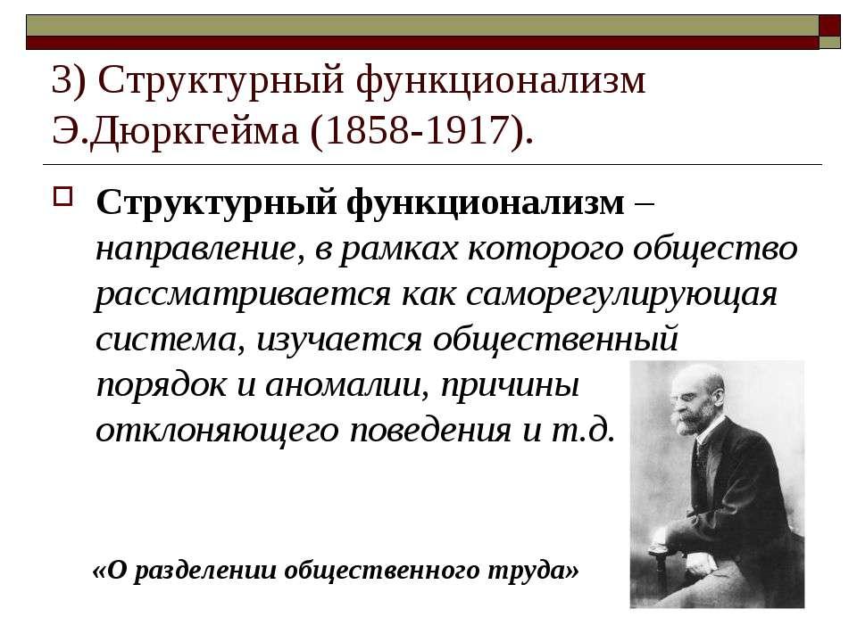 3) Структурный функционализм Э.Дюркгейма (1858-1917). Структурный функционали...