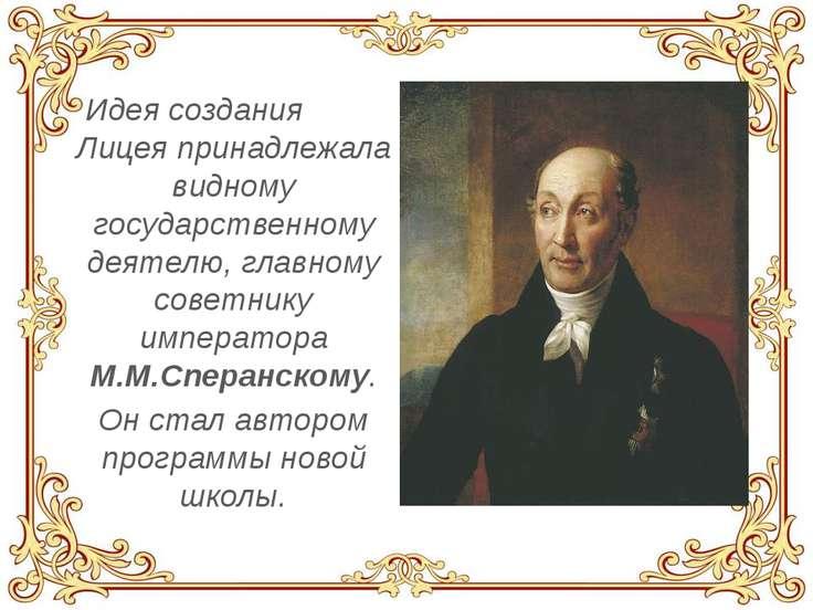 Идея создания Лицея принадлежала видному государственному деятелю, главному с...
