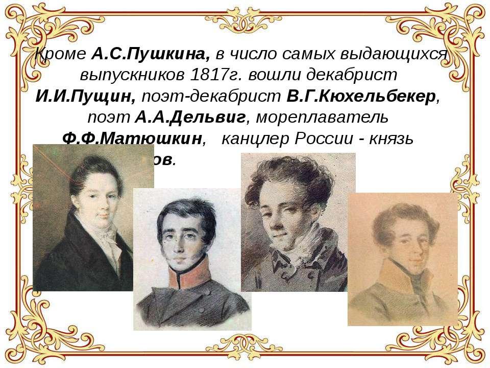 Кроме А.С.Пушкина, в число самых выдающихся выпускников 1817г. вошли декабрис...