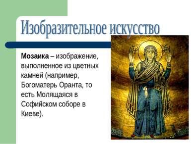 Мозаика – изображение, выполненное из цветных камней (например, Богоматерь Ор...