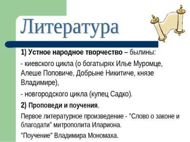 1) Устное народное творчество – былины: - киевского цикла (о богатырях Илье М...