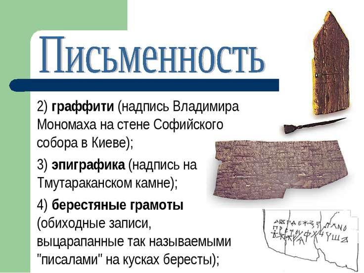2) граффити (надпись Владимира Мономаха на стене Софийского собора в Киеве); ...