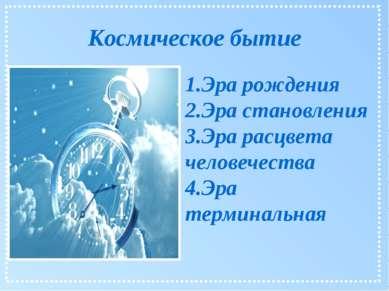 Космическое бытие 1.Эра рождения 2.Эра становления 3.Эра расцвета человечеств...