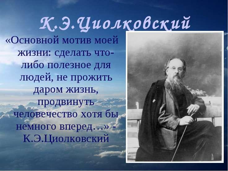 К.Э.Циолковский «Основной мотив моей жизни: сделать что-либо полезное для люд...