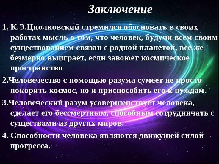 Заключение 1. К.Э.Циолковский стремился обосновать в своих работах мысль о то...