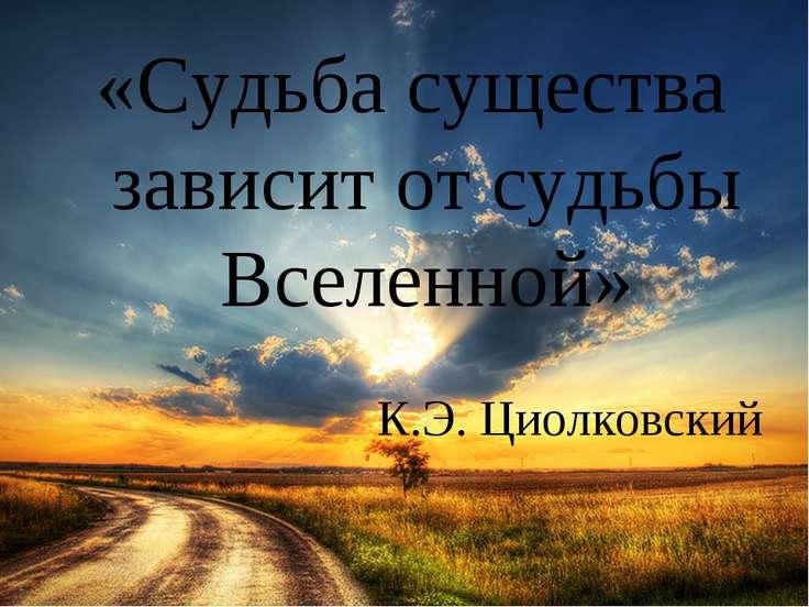 К.Э. Циолковский «Судьба существа зависит от судьбы Вселенной»