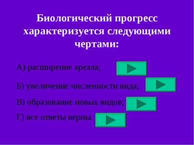 Биологический прогресс характеризуется следующими чертами: А) расширение ареа...