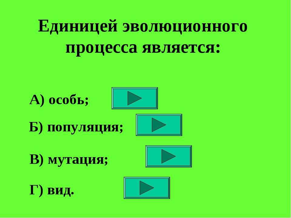 Единицей эволюционного процесса является: А) особь; Б) популяция; В) мутация;...