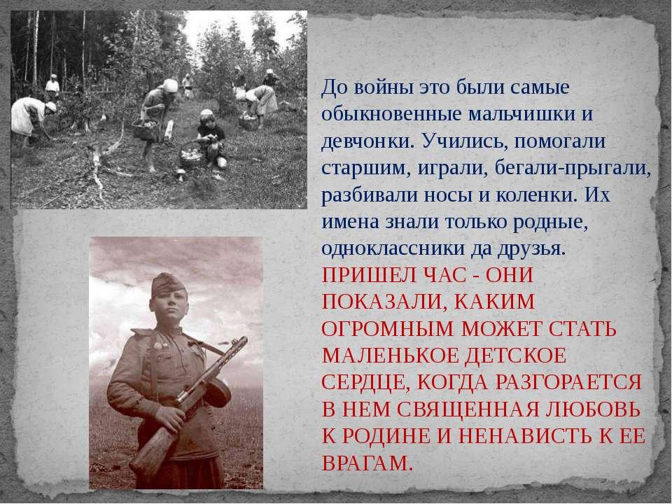 До войны это были самые обыкновенные мальчишки и девчонки. Учились, помогали ...