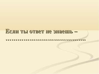 Если ты ответ не знаешь – ………………………………….