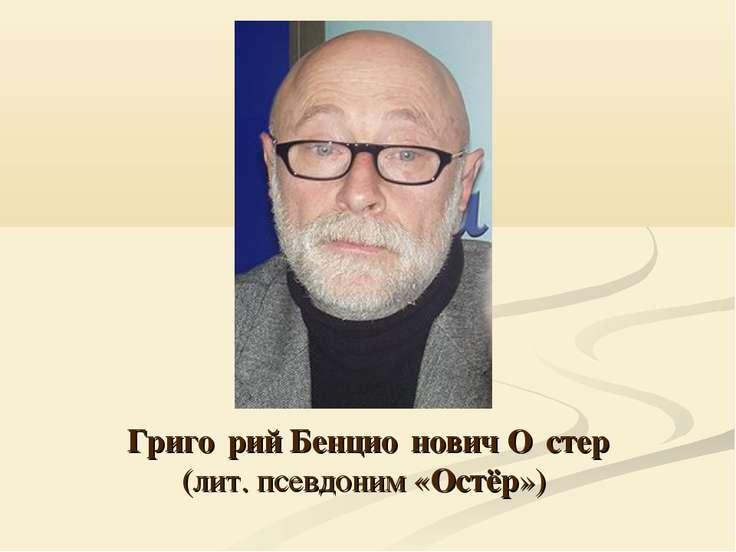 Григо рий Бенцио нович О стер (лит. псевдоним «Остёр»)