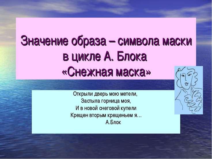 Значение образа – символа маски в цикле А. Блока «Снежная маска» Открыли двер...