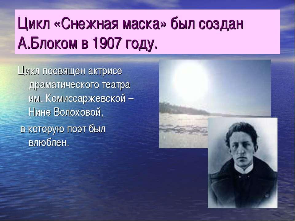 Цикл «Снежная маска» был создан А.Блоком в 1907 году. Цикл посвящен актрисе д...