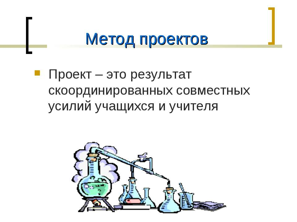 Метод проектов Проект – это результат скоординированных совместных усилий уча...