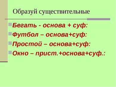Образуй существительные Бегать - основа + суф: Футбол – основа+суф: Простой –...
