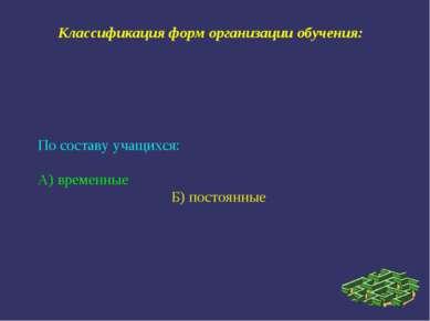 Классификация форм организации обучения: По составу учащихся: А) временные Б)...