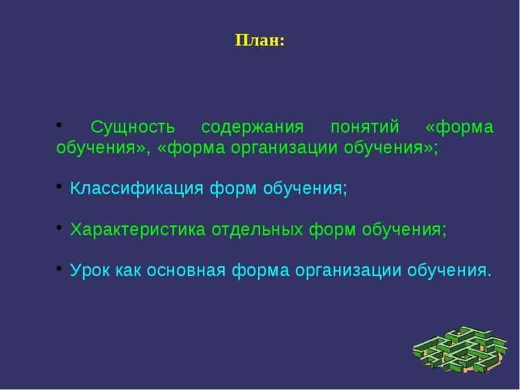 План: Сущность содержания понятий «форма обучения», «форма организации обучен...