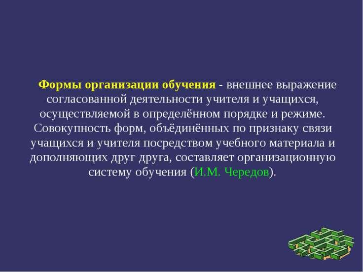 Формы организации обучения - внешнее выражение согласованной деятельности учи...