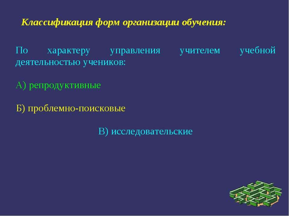 По характеру управления учителем учебной деятельностью учеников: А) репродукт...