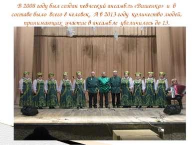 В 2008 году был создан певческий ансамбль «Вишенка» и в составе было всего 8 ...