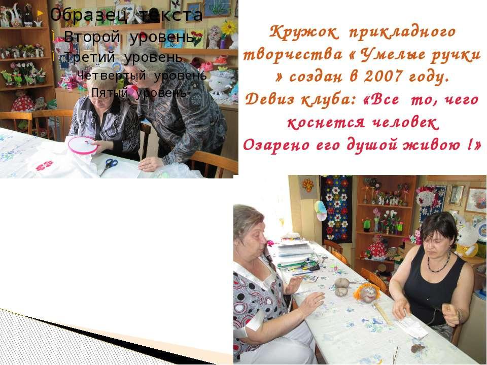 Кружок прикладного творчества « Умелые ручки » создан в 2007 году. Девиз клуб...