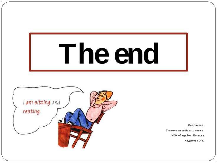 Выполнила Учитель английского языка МОУ «Лицей» г. Вольска Кадыкова О.Э. The end