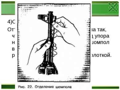 4)Отделить шомпол. Оттянуть конец шомпола от ствола так, чтобы его головка вы...