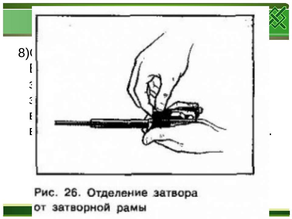 8)Отделить затвор от затворной рамы. Взять затворную раму в левую руку затвор...